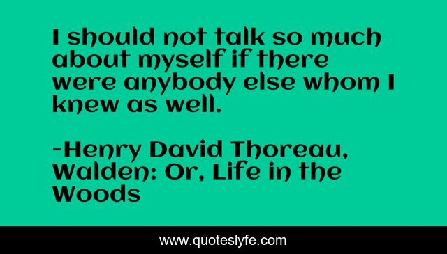 I should not talk so much about myself if there were anybody else whom I knew as well.