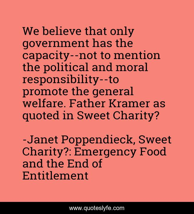 We believe that only government has the capacity--not to mention the political and moral responsibility--to promote the general welfare. Father Kramer as quoted in Sweet Charity?