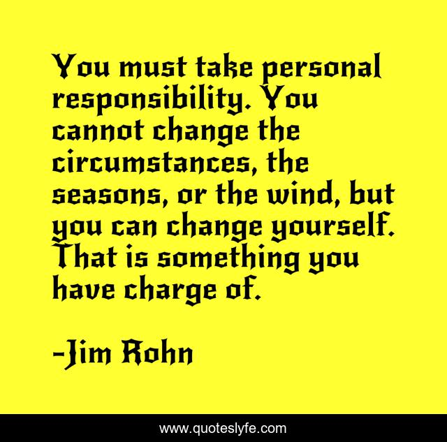 You must take personal responsibility. You cannot change the circumstances, the seasons, or the wind, but you can change yourself. That is something you have charge of.