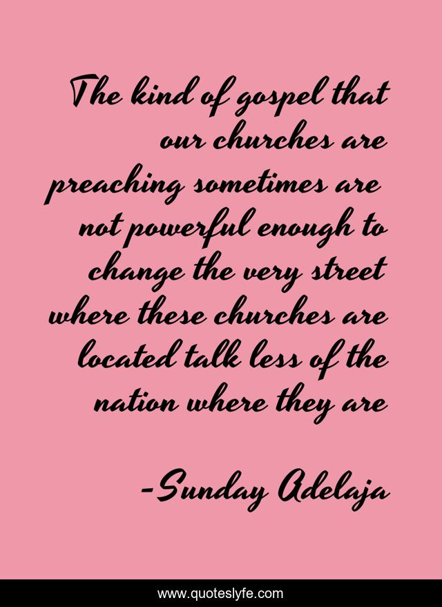 The kind of gospel that our churches are preaching sometimes are not powerful enough to change the very street where these churches are located talk less of the nation where they are