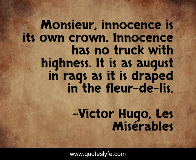 Monsieur, innocence is its own crown. Innocence has no truck with highness. It is as august in rags as it is draped in the fleur-de-lis.