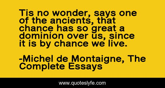 Tis no wonder, says one of the ancients, that chance has so great a dominion over us, since it is by chance we live.