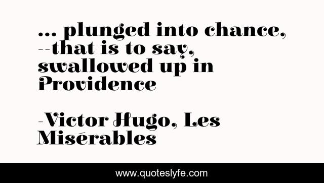 ... plunged into chance, --that is to say, swallowed up in Providence