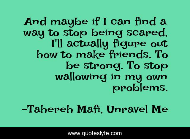 And maybe if I can find a way to stop being scared, I'll actually figure out how to make friends. To be strong. To stop wallowing in my own problems.