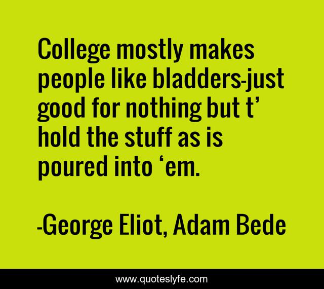 College mostly makes people like bladders—just good for nothing but t' hold the stuff as is poured into 'em.