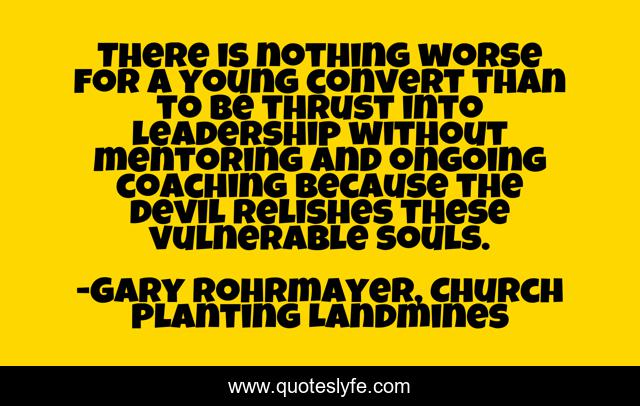 There is nothing worse for a young convert than to be thrust into leadership without mentoring and ongoing coaching because the devil relishes these vulnerable souls.