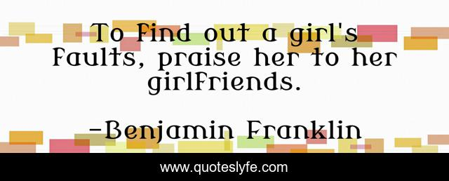 To find out a girl's faults, praise her to her girlfriends.