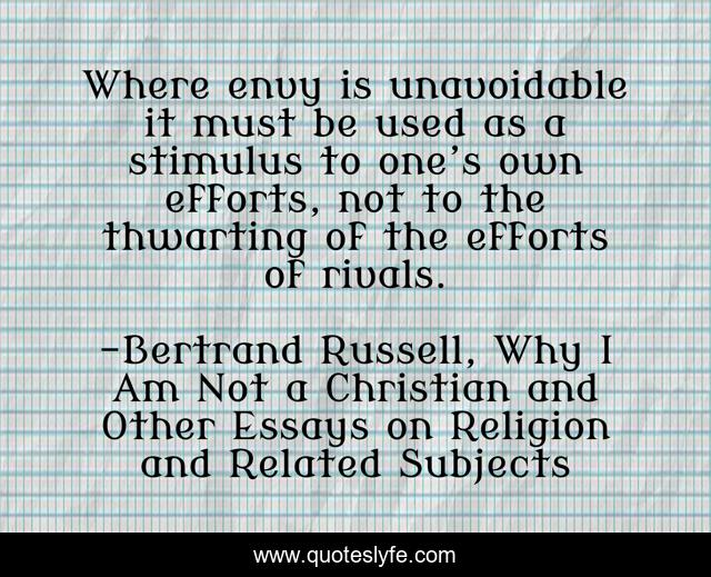 Where envy is unavoidable it must be used as a stimulus to one's own efforts, not to the thwarting of the efforts of rivals.