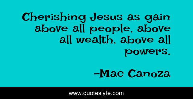 Cherishing Jesus as gain above all people, above all wealth, above all powers.