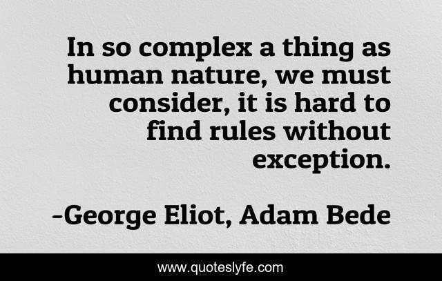 In so complex a thing as human nature, we must consider, it is hard to find rules without exception.