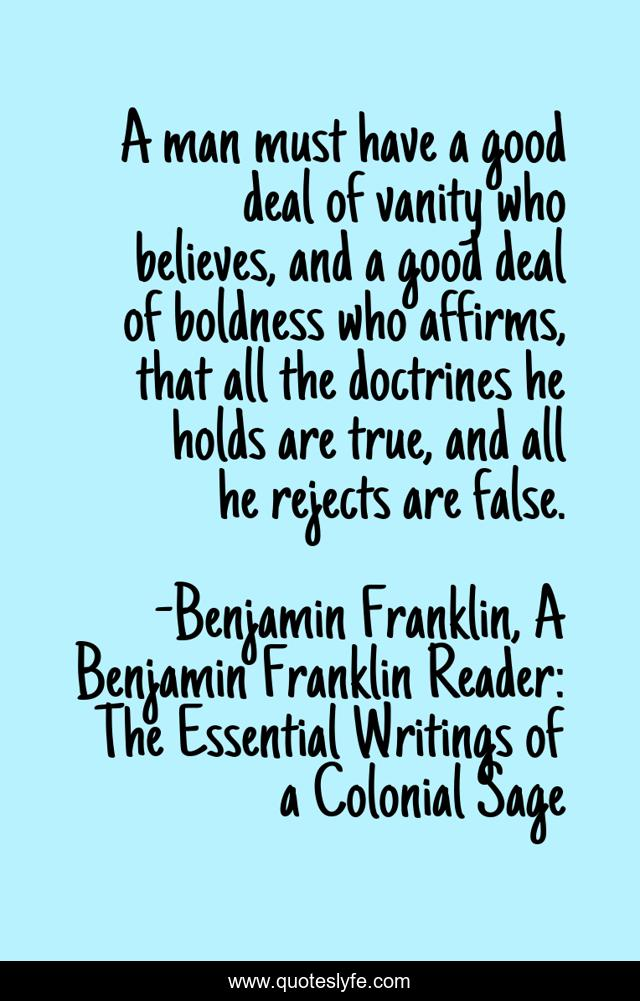 A man must have a good deal of vanity who believes, and a good deal of boldness who affirms, that all the doctrines he holds are true, and all he rejects are false.
