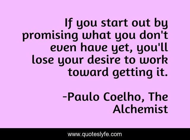 If you start out by promising what you don't even have yet, you'll lose your desire to work toward getting it.