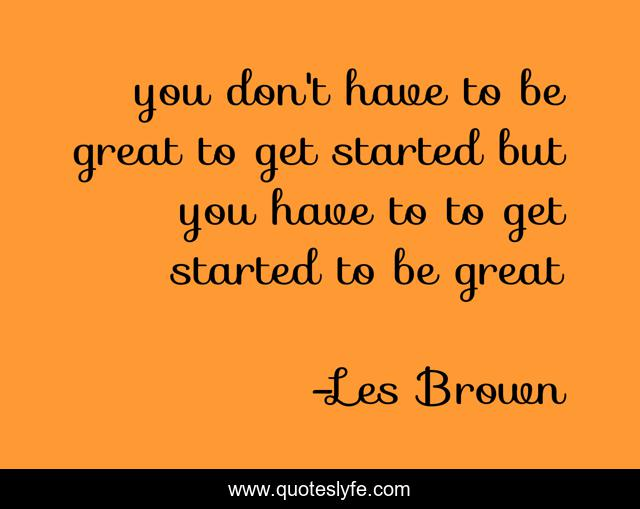you don't have to be great to get started but you have to to get started to be great