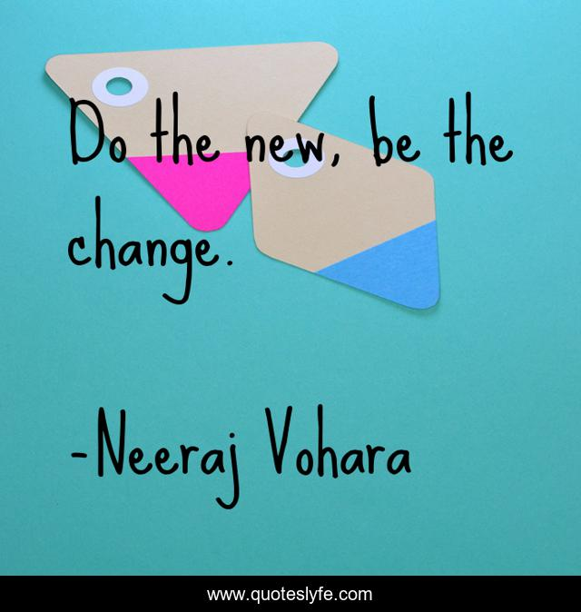 Do the new, be the change.