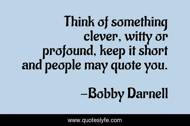 Think of something clever, witty or profound, keep it short and people may quote you.