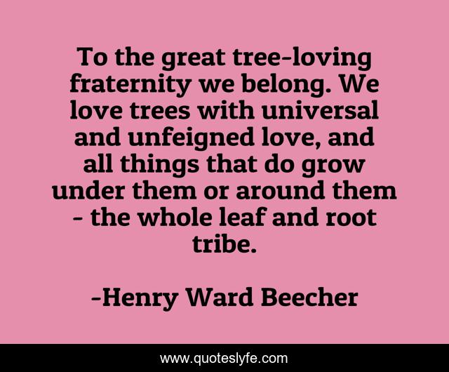 To the great tree-loving fraternity we belong. We love trees with universal and unfeigned love, and all things that do grow under them or around them - the whole leaf and root tribe.