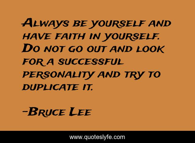 Always be yourself and have faith in yourself. Do not go out and look for a successful personality and try to duplicate it.