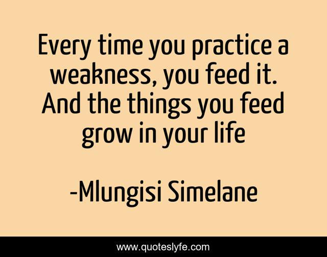 Every time you practice a weakness, you feed it. And the things you feed grow in your life
