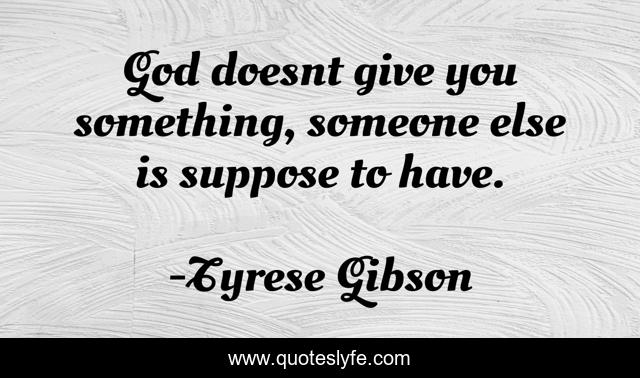 God doesnt give you something, someone else is suppose to have.