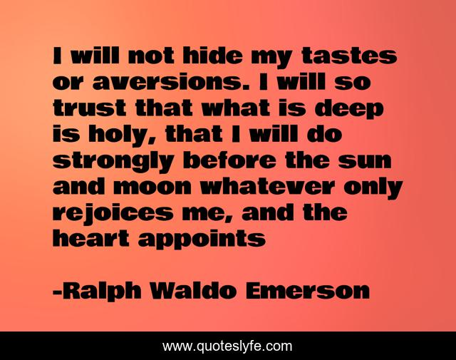 I will not hide my tastes or aversions. I will so trust that what is deep is holy, that I will do strongly before the sun and moon whatever only rejoices me, and the heart appoints