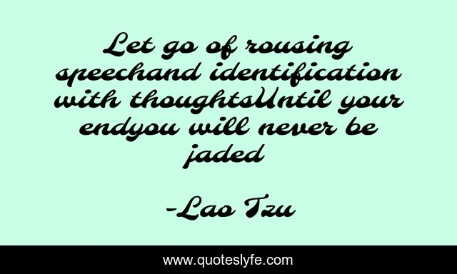 Let go of rousing speechand identification with thoughtsUntil your endyou will never be jaded