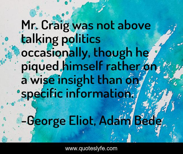 Mr. Craig was not above talking politics occasionally, though he piqued himself rather on a wise insight than on specific information.