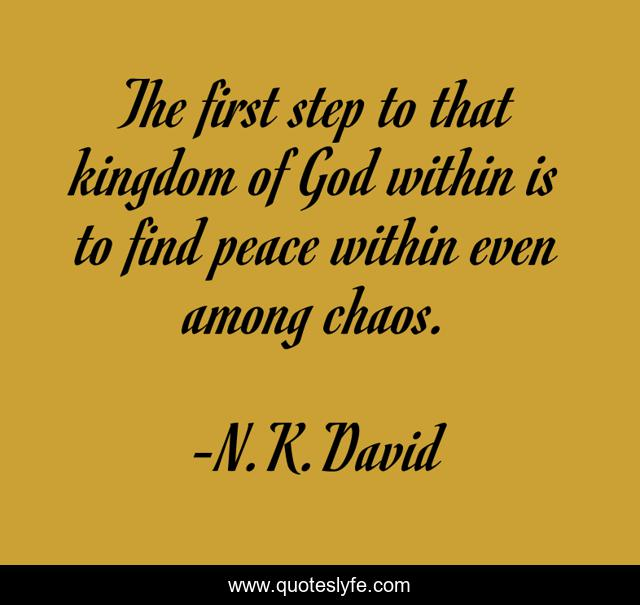 The first step to that kingdom of God within is to find peace within even among chaos.