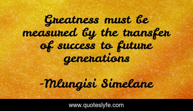 Greatness must be measured by the transfer of success to future generations