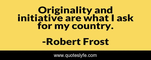 Originality and initiative are what I ask for my country.