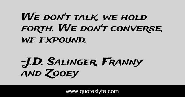 We don't talk, we hold forth. We don't converse, we expound.