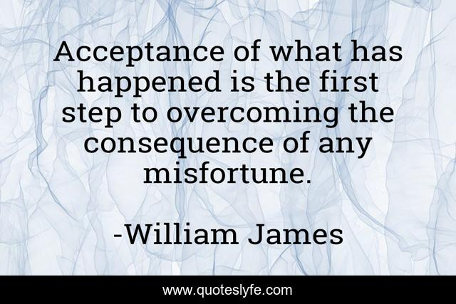 Acceptance of what has happened is the first step to overcoming the consequence of any misfortune.
