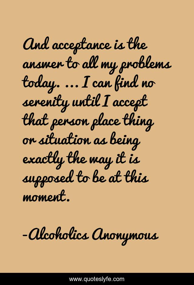 And acceptance is the answer to all my problems today. ... I can find ...  Quote by Alcoholics Anonymous - QuotesLyfe