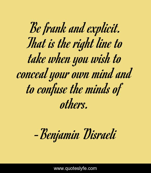 Be frank and explicit. That is the right line to take when you wish to conceal your own mind and to confuse the minds of others.