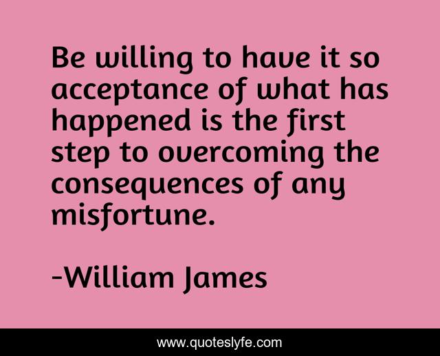 Be willing to have it so acceptance of what has happened is the first step to overcoming the consequences of any misfortune.