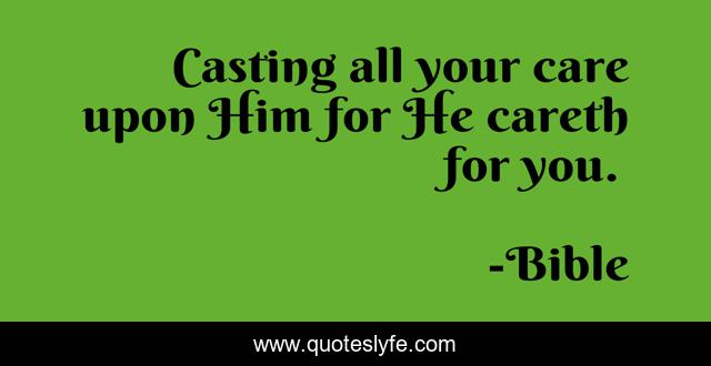 Casting all your care upon Him for He careth for you.