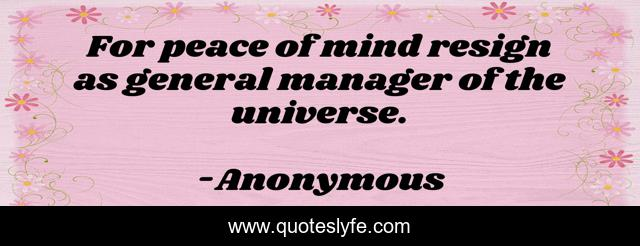 For peace of mind resign as general manager of the universe.