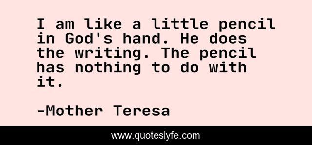 I am like a little pencil in God's hand. He does the writing. The pencil has nothing to do with it.