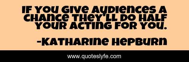 If you give audiences a chance they'll do half your acting for you.