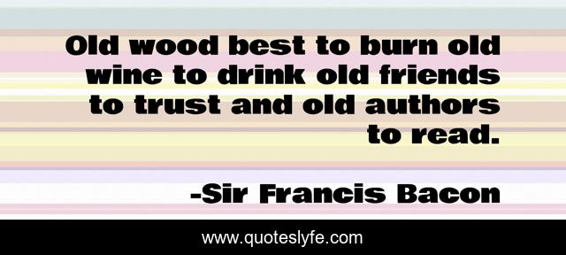 Old wood best to burn old wine to drink old friends to trust and old authors to read.