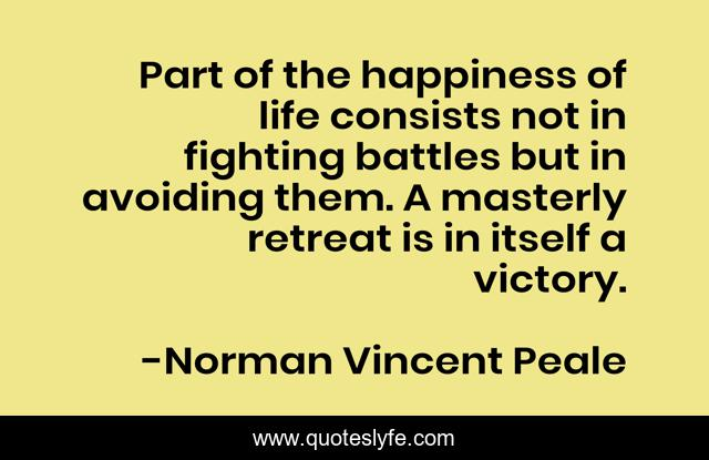 Part of the happiness of life consists not in fighting battles but in avoiding them. A masterly retreat is in itself a victory.