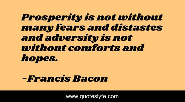 Prosperity is not without many fears and distastes and adversity is not without comforts and hopes.