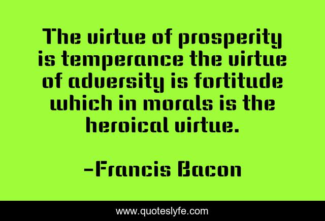 The virtue of prosperity is temperance the virtue of adversity is fortitude which in morals is the heroical virtue.