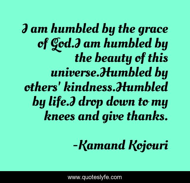 I am humbled by the grace of God.I am humbled by the beauty of this universe.Humbled by others' kindness.Humbled by life.I drop down to my knees and give thanks.