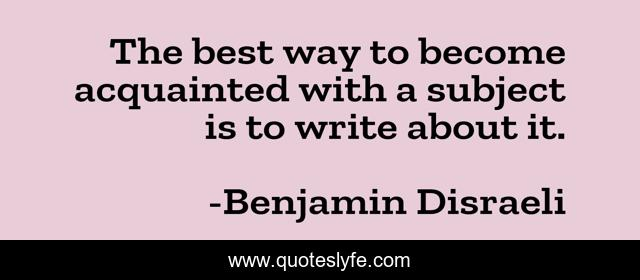 The best way to become acquainted with a subject is to write about it.