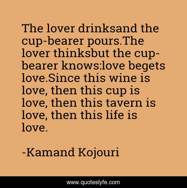 The lover drinksand the cup-bearer pours.The lover thinksbut the cup-bearer knows:love begets love.Since this wine is love, then this cup is love, then this tavern is love, then this life is love.