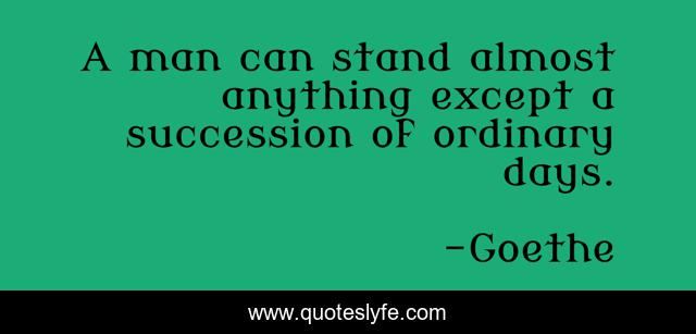 A man can stand almost anything except a succession of ordinary days.