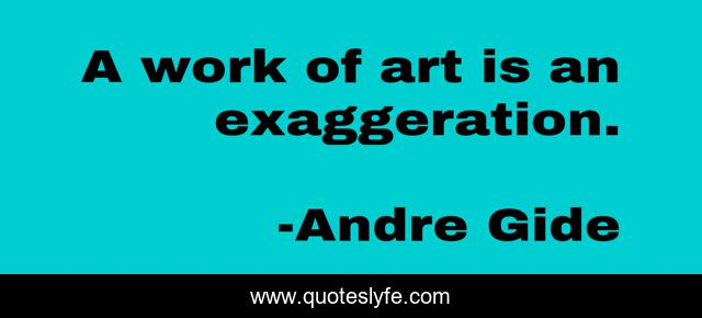 A work of art is an exaggeration.