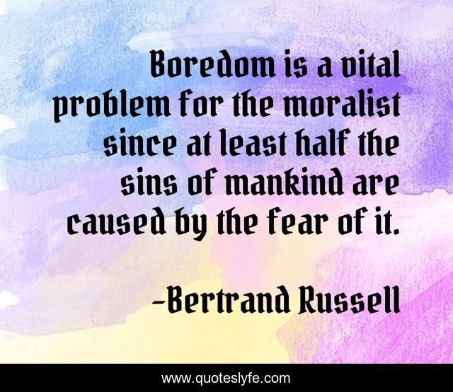 Boredom is a vital problem for the moralist since at least half the sins of mankind are caused by the fear of it.