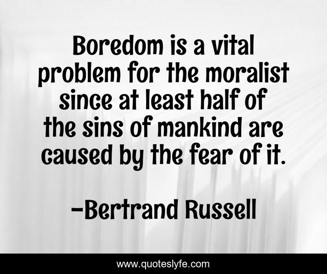 Boredom is a vital problem for the moralist since at least half of the sins of mankind are caused by the fear of it.