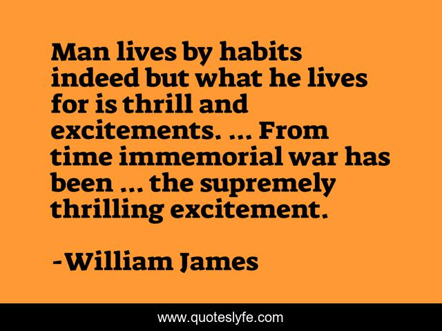 Man lives by habits indeed but what he lives for is thrill and excitements. ... From time immemorial war has been ... the supremely thrilling excitement.